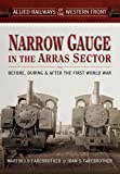 Allied Railways of the Western Front - Narrow Gauge in the Arras Sector: Before, During and After the First World War