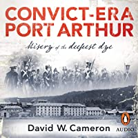 Convict-Era Port Arthur: Misery of the Deepest Dye