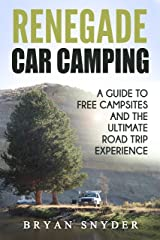 Renegade Car Camping: A Guide to Free Campsites and the Ultimate Road Trip Experience Kindle Edition