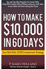 How I Made $10k In 60 Days Or Less Zero Risk Investments - Free Video Bonus: Instantly Buy and Sell (Flip) Properties in ANY Market For Profit Without ... (Passive Income Lifestyle Designs Book 2) Kindle Edition
