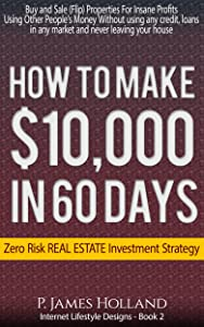 How I Made $10k In 60 Days Or Less Zero Risk Investments - Free Video Bonus: Instantly Buy and Sell (Flip) Properties in ANY Market For Profit Without ... (Passive Income Lifestyle Designs Book 2)