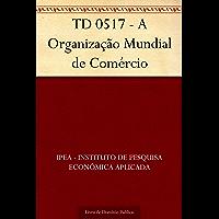 TD 0517 - A Organização Mundial de Comércio