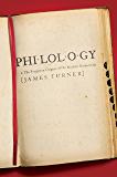 Philology: The Forgotten Origins of the Modern Humanities (The William G. Bowen Memorial Series in Higher Education)