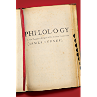 Philology: The Forgotten Origins of the Modern Humanities (The William G. Bowen Series Book 70)