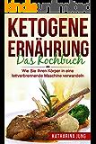 Ketogene Ernährung: Das Kochbuch - Wie Sie Ihren Körper mit der Ketogenen Diät in eine fettverbrennende Maschine verwandeln (80 leckere und einfache ketogene Rezepte) (German Edition)
