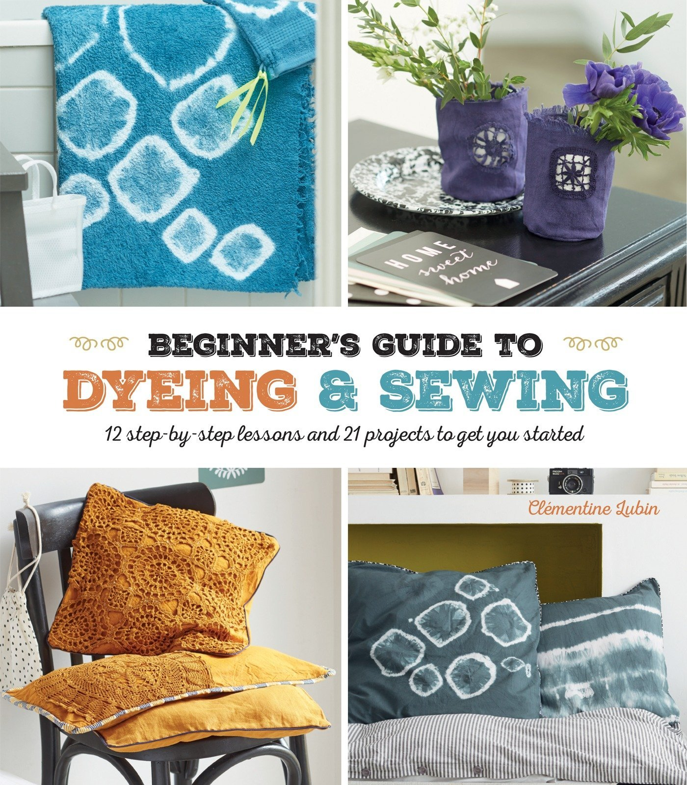A Beginner's Guide to Dyeing: 12 Step-By-Step Lessons and 21 Projects To Get You Started