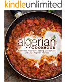 Algerian Cookbook: Authentic Algerian Cooking with Simple and Easy Algerian Recipes (2nd Edition)