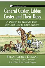 General Custer, Libbie Custer and Their Dogs: A Passion for Hounds, from the Civil War to Little Bighorn (Dogs in Our World) Kindle Edition