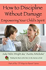 How to Discipline Without Damage: Empowering Your Child's Spirit (77 Ways to Parent Series) Kindle Edition