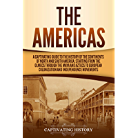 The Americas: A Captivating Guide to the History of the Continents of North and South America, Starting from the Olmecs through the Maya and Aztecs to ... and Independence Movements (English Edition)