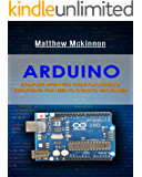 Arduino: Complete Beginners Guide For Arduino - Everything You Need To Know To Get Started (Arduino 101, Arduino Mastery)