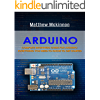 Arduino: Complete Beginners Guide For Arduino - Everything You Need To Know To Get Started (Arduino 101, Arduino Mastery…