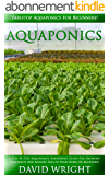 Aquaponics: Tabletop Aquaponics For Beginners! - A Step By Step Aquaponics Gardening Guide For Growing Vegetables And Raising Fish In Your Home Or Backyard! ... Indoors, Indoor Gardening) (English Edition)