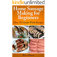 Home Sausage Making For Beginners,: How To Guide With Recipes (Canning and Preserving At Home Book 1)