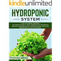 Hydroponic System: For a Sustainable Gardening. The Complete Guide to Create a Business with Hydroponics and Build your Greenhouse to Grow Vegetables, ... All Year-Round (DIY Hydroponics Book 4)