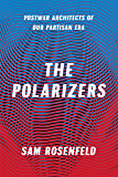 The Polarizers: Postwar Architects of Our Partisan Era