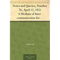 Notes and Queries, Number 76, April 12, 1851 A Medium of Inter-communication for Literary Men, Artists, Antiquaries, Genealogists, etc
