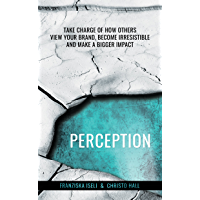 Perception: Take Charge of How Others View Your Brand, Become Irresistible, and Make a Bigger Impact (English Edition)