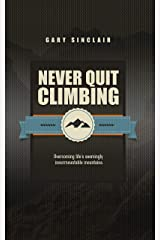 Never Quit Climbing: Overcoming Life's Seemingly Insurmountable Mountains Kindle Edition