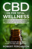CBD Oil for Total Wellness: How to use CBD for Natural Pain Relief, Mental Health, Depression, Anxiety, Clear Skin, Nutritional Wellness and More (Includes RECIPES for Skincare and Edible Treatments)