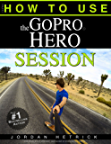 GoPro: How To Use The GoPro Hero Session (English Edition)