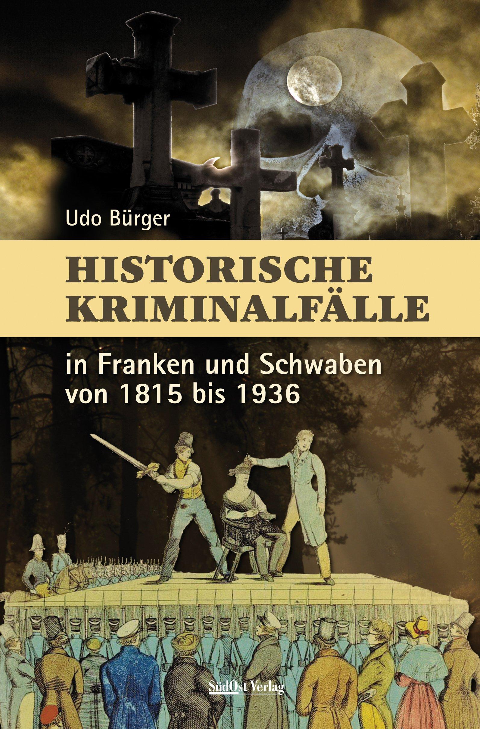 Historische Kriminalfälle: in Franken und Schwaben von 1815 bis 1936