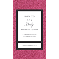 How to Be a Lady Revised and   Expanded: A Contemporary Guide to Common Courtesy (The GentleManners Series)