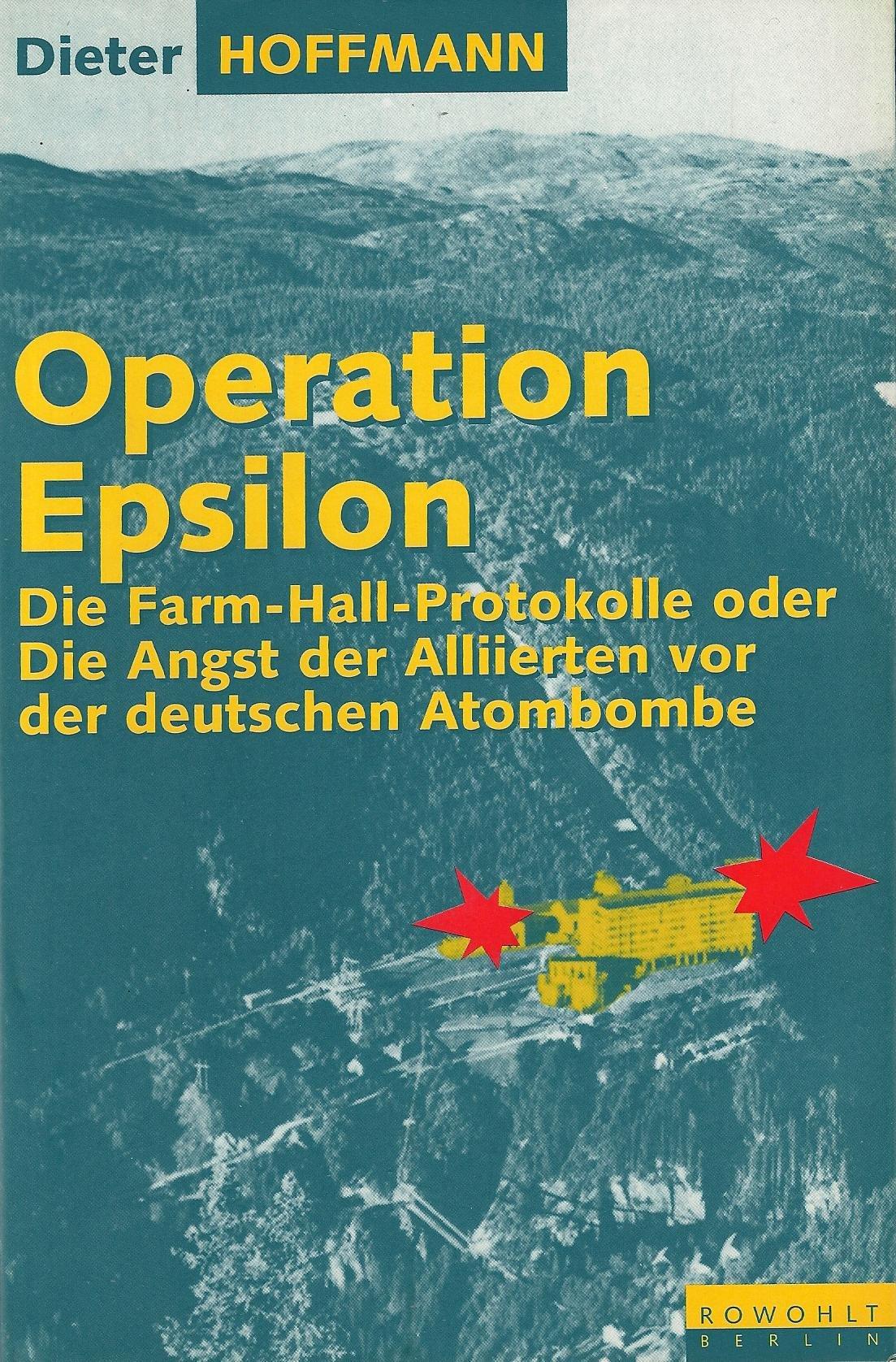 Operation Epsilon. Die Farm-Hall-Protokolle oder Die Angst der Alliierten vor der deutschen Atombombe Gebundenes Buch – 1993 Dieter Hoffmann Rowohlt 3871340820