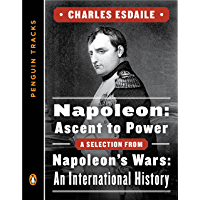 Napoleon: Ascent to Power: A Selection from Napoleon's Wars: An International History (Penguin Tracks) (English Edition)