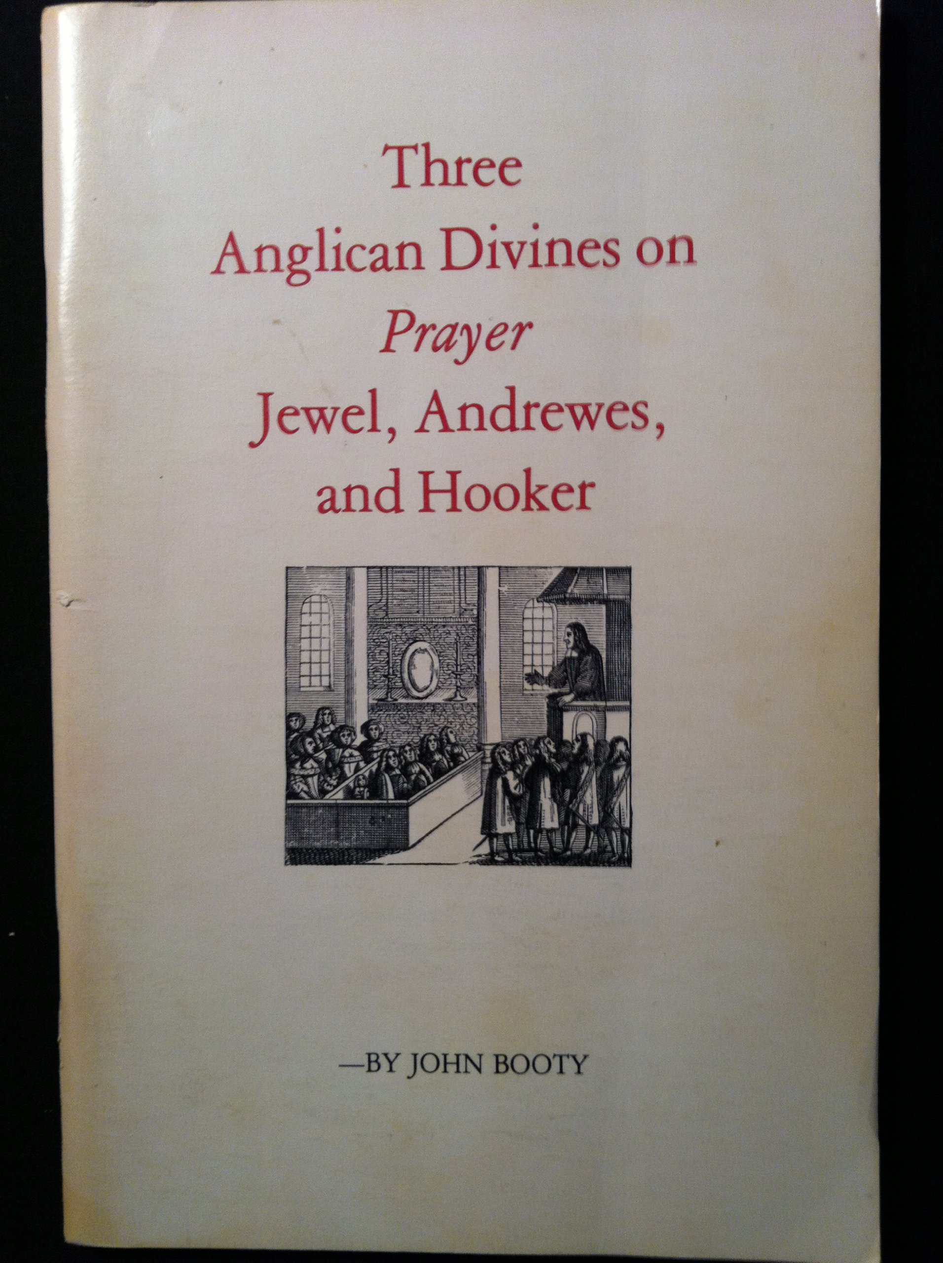 Three Anglican divines on prayer: Jewel, Andrewes, and Hooker : lectures given for the Society of St. John the Evangelist, Cambridge, Mass., Nov. 1977, Booty, John E