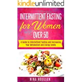 Intermittent Fasting for Women over 50: A Guide to Intermittent Fasting and Increasing Your Metabolism and Energy Levels