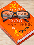 The Easy 9-Step System to Your First Book in 30 Days: The Complete Beginner's Guide to Become an Authority Author in Weeks! (English Edition)