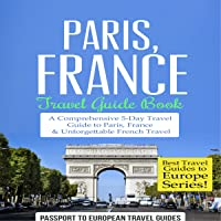 Paris, France: Travel Guide Book: A Comprehensive 5-Day Travel Guide to Paris, France & Unforgettable French Travel: Best Travel Guides to Europe, Book 1