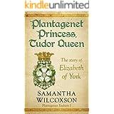 Plantagenet Princess, Tudor Queen: The Story of Elizabeth of York (Plantagenet Embers Book 1)