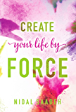 Create Your Life By Force