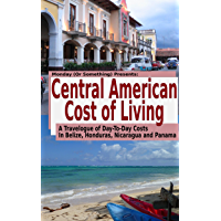 Central American Cost of Living: A Travelogue of Day-To-Day Costs In Belize, Honduras, Nicaragua and Panama