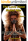 The Love Slave Robot War: Book 1: Her Greatest Weapon in Claiming the Heart  Of Her Alpha Male Lover From A Love Fembot Was Her Own Submissive Heart! (English Edition)