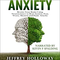 Anxiety: Rewire Your Brain Using Neuroscience to Beat Anxiety, Fear, Worry, Shyness, and Panic Attacks