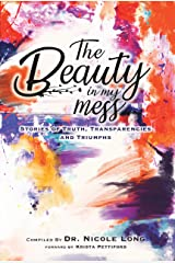 The Beauty in My Mess: Stories of Truth, Transparencies and Triumphs Kindle Edition