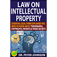LAW ON INTELLECTUAL PROPERTY: Essential Legal Terms Explained You Need To Know About Trademarks, Copyrights, Patents…
