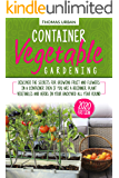 Container Vegetable Gardening: Discover the secrets for growing fruit and flowers in a container even if you are a beginners. Plant vegetables and herbs in your backyard all year round