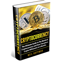 Cryptocurrency: The Ultimate Guide to The World of Cryptocurrency and How I Became a Crypto Millionaire in 6 Months…