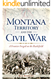Montana Territory and the Civil War: A Frontier Forged on the Battlefield (Civil War Series)