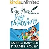 The Busy Moms Guide to Indie Publishing (Busy Moms Guides Book 2)