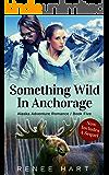 Something Wild In Anchorage (Alaska Adventure Romance Book 5)