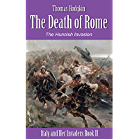 The Death of Rome: The Hunnish Invasions (Illustrated) (Italy and Her Invaders Book 2)