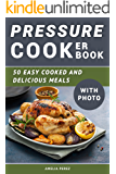 Pressure Cooker Cookbook: 50 Easy Cooked And Delicious Meals. With Photo