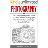 Photography: The Complete Beginners Guide to Taking BRILLIANT Photographs that Capture Your Amazingly Beautiful World…
