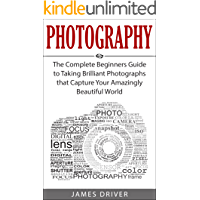 Photography: The Complete Beginners Guide to Taking BRILLIANT Photographs that Capture Your Amazingly Beautiful World… book cover