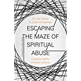 Escaping the Maze of Spiritual Abuse: Creating Healthy Christian Cultures